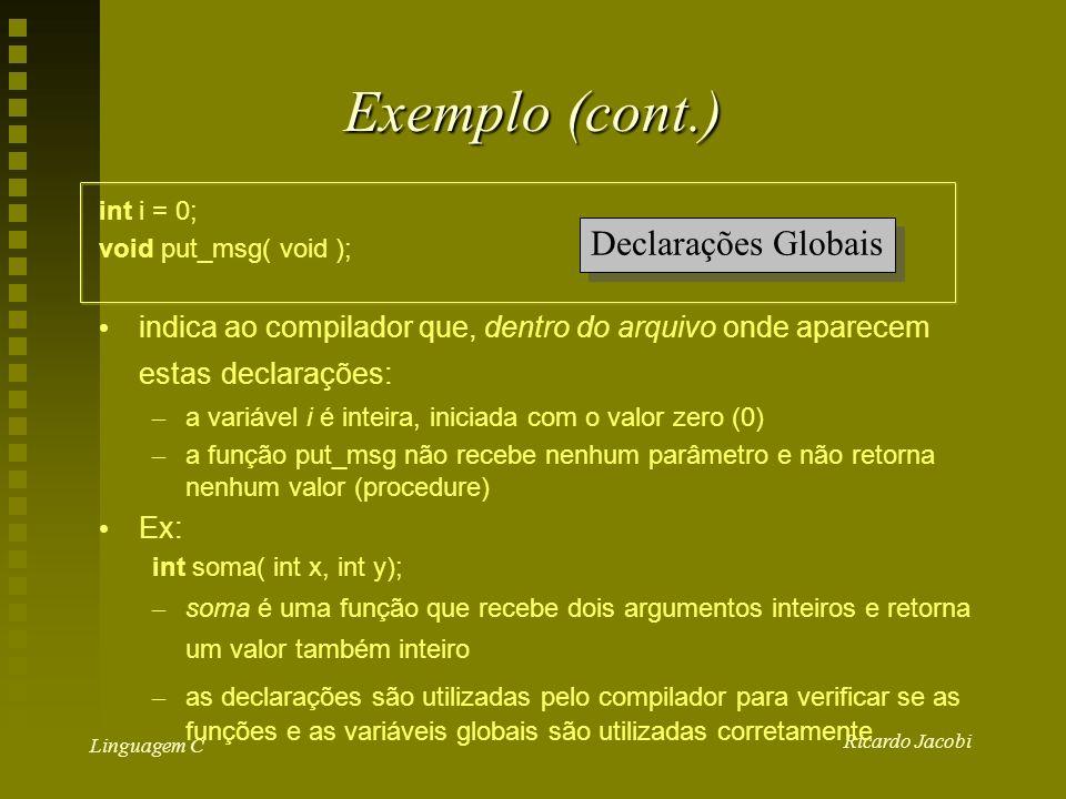 Ricardo Jacobi Linguagem C Exemplo (cont.) int i = 0; void put_msg( void ); indica ao compilador que, dentro do arquivo onde aparecem estas declarações: – a variável i é inteira, iniciada com o valor zero (0) – a função put_msg não recebe nenhum parâmetro e não retorna nenhum valor (procedure) Ex: int soma( int x, int y); – soma é uma função que recebe dois argumentos inteiros e retorna um valor também inteiro – as declarações são utilizadas pelo compilador para verificar se as funções e as variáveis globais são utilizadas corretamente Declarações Globais