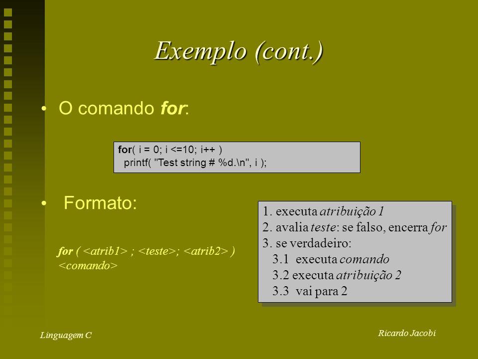 Ricardo Jacobi Linguagem C Exemplo (cont.) O comando for: Formato: for( i = 0; i <=10; i++ ) printf( Test string # %d.\n , i ); for ( ; ; ) 1.