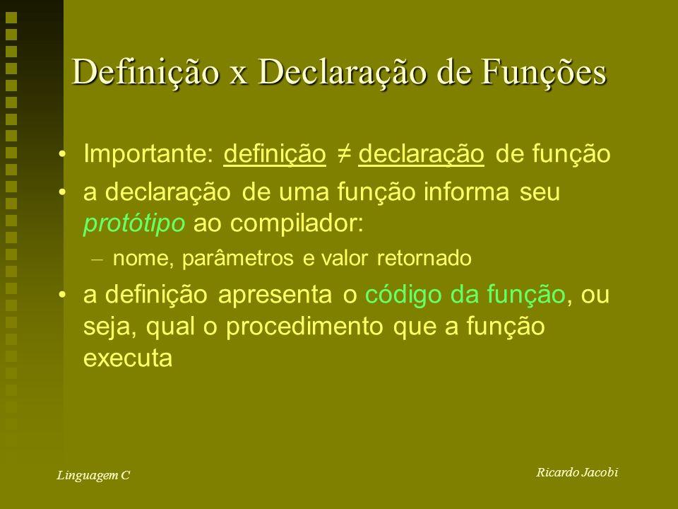 Ricardo Jacobi Linguagem C Definição x Declaração de Funções Importante: definição declaração de função a declaração de uma função informa seu protótipo ao compilador: – nome, parâmetros e valor retornado a definição apresenta o código da função, ou seja, qual o procedimento que a função executa