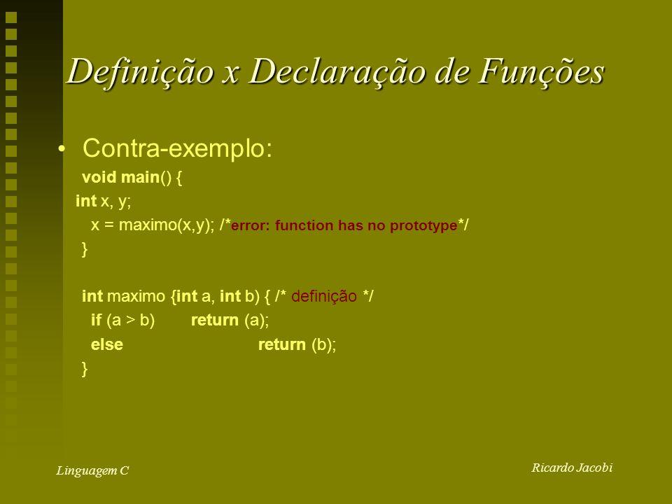 Ricardo Jacobi Linguagem C Definição x Declaração de Funções Contra-exemplo: void main() { int x, y; x = maximo(x,y); /* error: function has no prototype */ } int maximo {int a, int b) { /* definição */ if (a > b)return (a); elsereturn (b); }