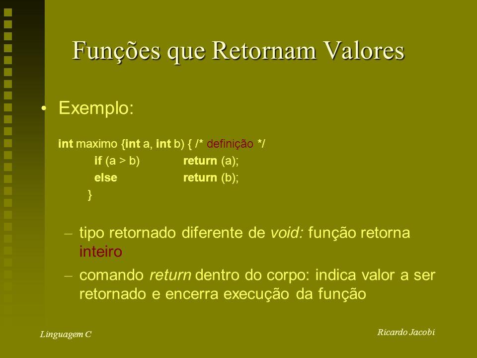 Ricardo Jacobi Linguagem C Funções que Retornam Valores Exemplo: int maximo {int a, int b) { /* definição */ if (a > b)return (a); elsereturn (b); } – tipo retornado diferente de void: função retorna inteiro – comando return dentro do corpo: indica valor a ser retornado e encerra execução da função