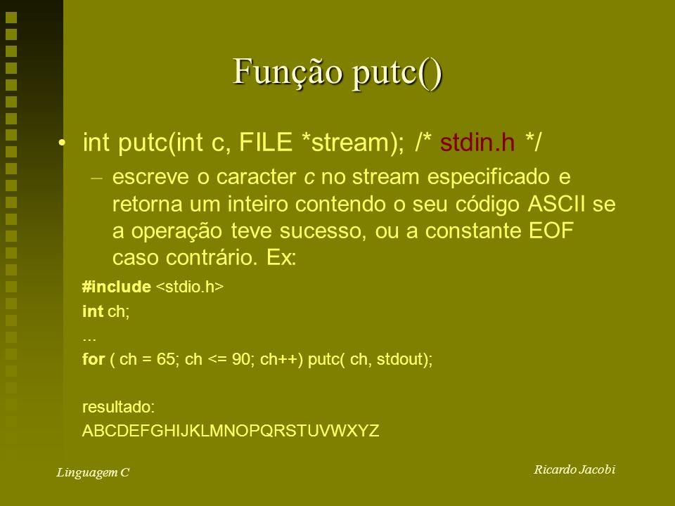 Ricardo Jacobi Linguagem C Função putc() int putc(int c, FILE *stream); /* stdin.h */ – escreve o caracter c no stream especificado e retorna um inteiro contendo o seu código ASCII se a operação teve sucesso, ou a constante EOF caso contrário.