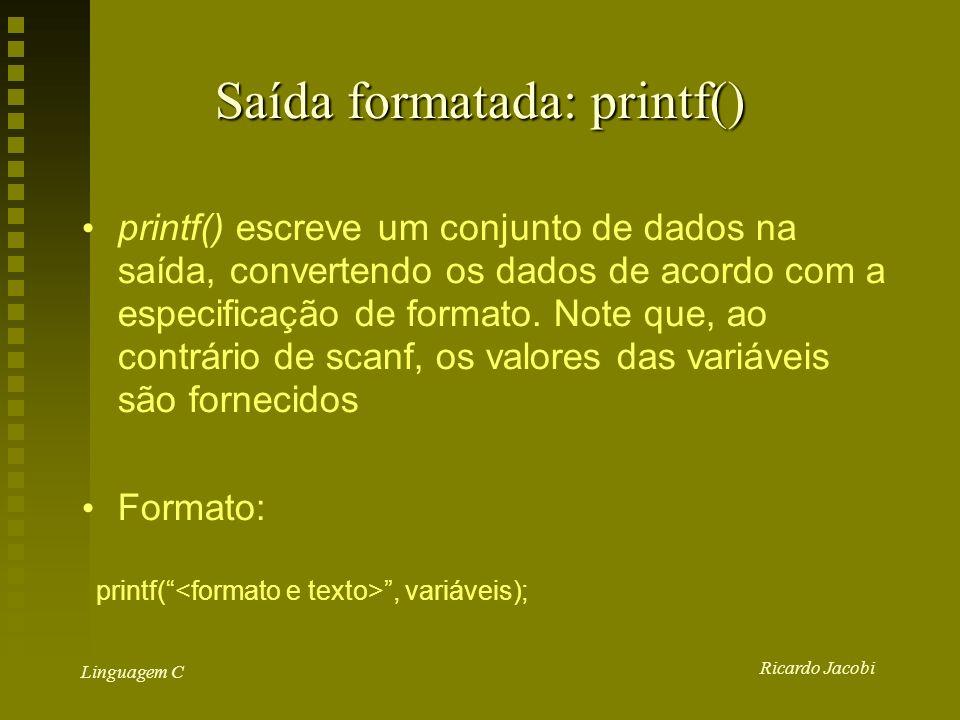 Ricardo Jacobi Linguagem C Saída formatada: printf() printf() escreve um conjunto de dados na saída, convertendo os dados de acordo com a especificação de formato.