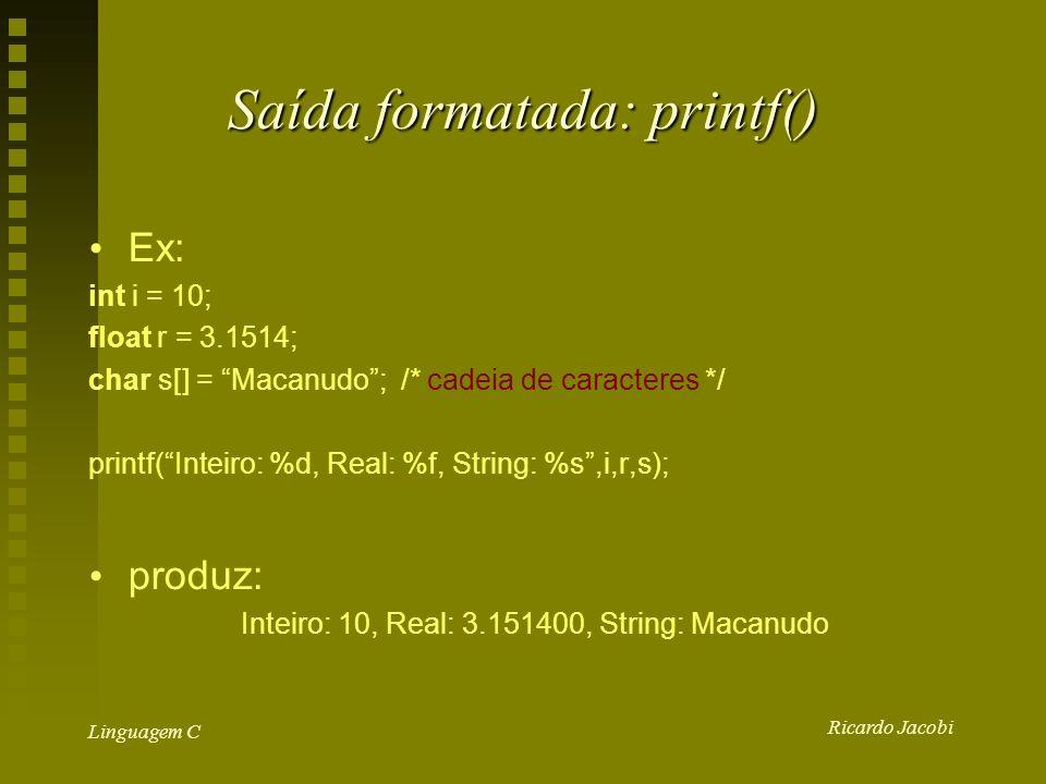 Ricardo Jacobi Linguagem C Saída formatada: printf() Ex: int i = 10; float r = 3.1514; char s[] = Macanudo; /* cadeia de caracteres */ printf(Inteiro: %d, Real: %f, String: %s,i,r,s); produz: Inteiro: 10, Real: 3.151400, String: Macanudo