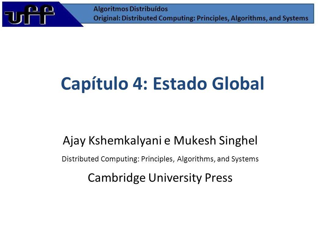 Capítulo 4: Estado Global Ajay Kshemkalyani e Mukesh Singhel Distributed Computing: Principles, Algorithms, and Systems Cambridge University Press