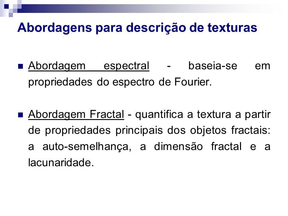 Abordagens para descrição de texturas Abordagem espectral - baseia-se em propriedades do espectro de Fourier. Abordagem Fractal - quantifica a textura