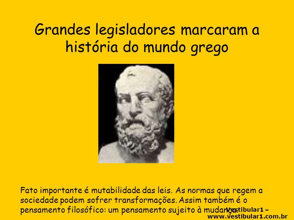 Vestibular1 – www.vestibular1.com.br Grandes legisladores marcaram a história do mundo grego Fato importante é mutabilidade das leis.