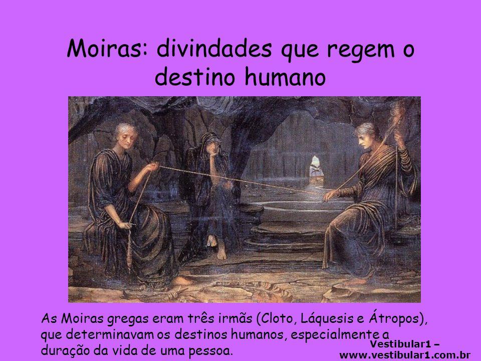 Vestibular1 – www.vestibular1.com.br Moiras: divindades que regem o destino humano As Moiras gregas eram três irmãs (Cloto, Láquesis e Átropos), que determinavam os destinos humanos, especialmente a duração da vida de uma pessoa.