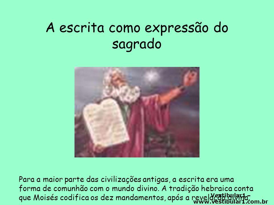 Vestibular1 – www.vestibular1.com.br A escrita como expressão do sagrado Para a maior parte das civilizações antigas, a escrita era uma forma de comunhão com o mundo divino.