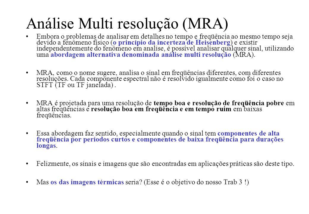 Análise Multi resolução (MRA) Embora o problemas de analisar em detalhes no tempo e freqüência ao mesmo tempo seja devido a fenômeno físico (o princípio da incerteza de Heisenberg) e existir independentemente do fenômeno em analise, é possível analisar qualquer sinal, utilizando uma abordagem alternativa denominada análise multi resolução (MRA).