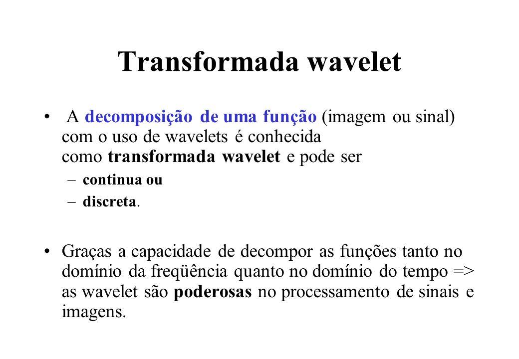 Transformada wavelet A decomposição de uma função (imagem ou sinal) com o uso de wavelets é conhecida como transformada wavelet e pode ser –continua ou –discreta.