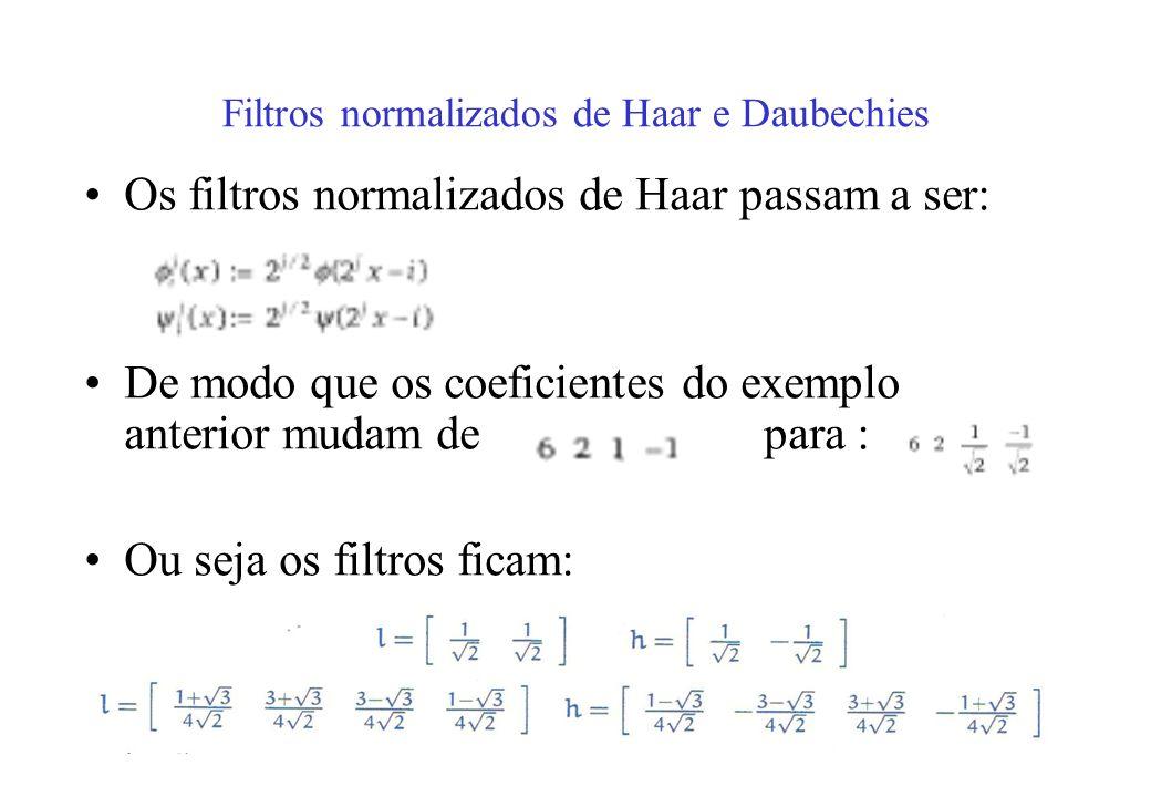 Filtros normalizados de Haar e Daubechies Os filtros normalizados de Haar passam a ser: De modo que os coeficientes do exemplo anterior mudam depara : Ou seja os filtros ficam: