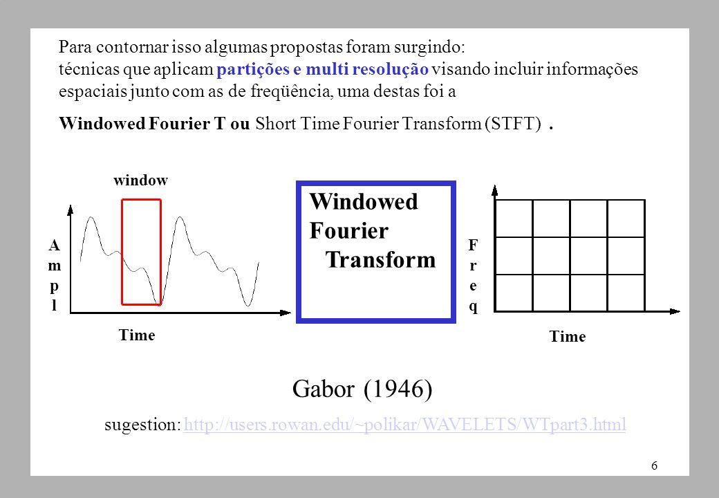 6 Para contornar isso algumas propostas foram surgindo: técnicas que aplicam partições e multi resolução visando incluir informações espaciais junto com as de freqüência, uma destas foi a Windowed Fourier T ou Short Time Fourier Transform (STFT).