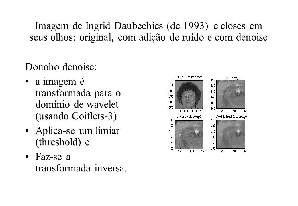 Imagem de Ingrid Daubechies (de 1993) e closes em seus olhos: original, com adição de ruído e com denoise Donoho denoise: a imagem é transformada para o domínio de wavelet (usando Coiflets-3) Aplica-se um limiar (threshold) e Faz-se a transformada inversa.