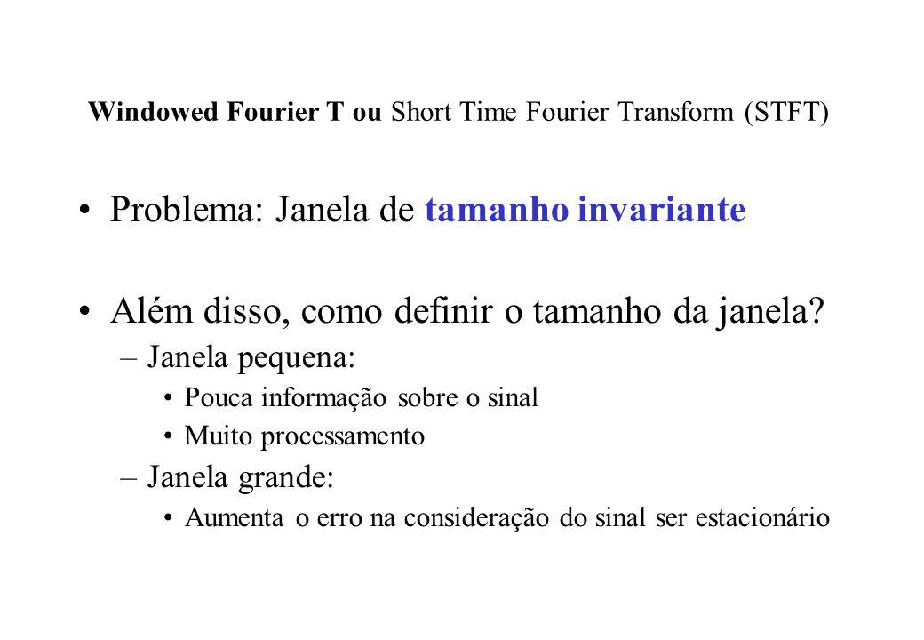 Windowed Fourier T ou Short Time Fourier Transform (STFT) Problema: Janela de tamanho invariante Além disso, como definir o tamanho da janela.