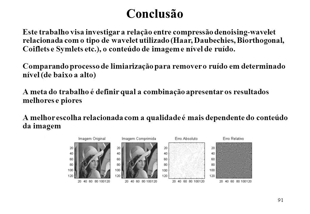 91 Este trabalho visa investigar a relação entre compressão denoising-wavelet relacionada com o tipo de wavelet utilizado (Haar, Daubechies, Biorthogonal, Coiflets e Symlets etc.), o conteúdo de imagem e nível de ruído.