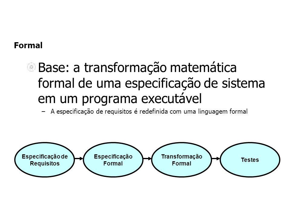 Formal Base: a transformação matemática formal de uma especificação de sistema em um programa executável –A especificação de requisitos é redefinida c