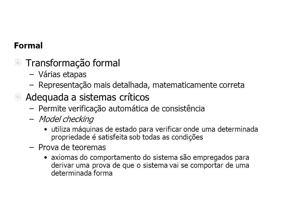 Formal Transformação formal –Várias etapas –Representação mais detalhada, matematicamente correta Adequada a sistemas críticos –Permite verificação au