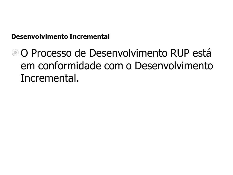 Desenvolvimento Incremental O Processo de Desenvolvimento RUP está em conformidade com o Desenvolvimento Incremental.