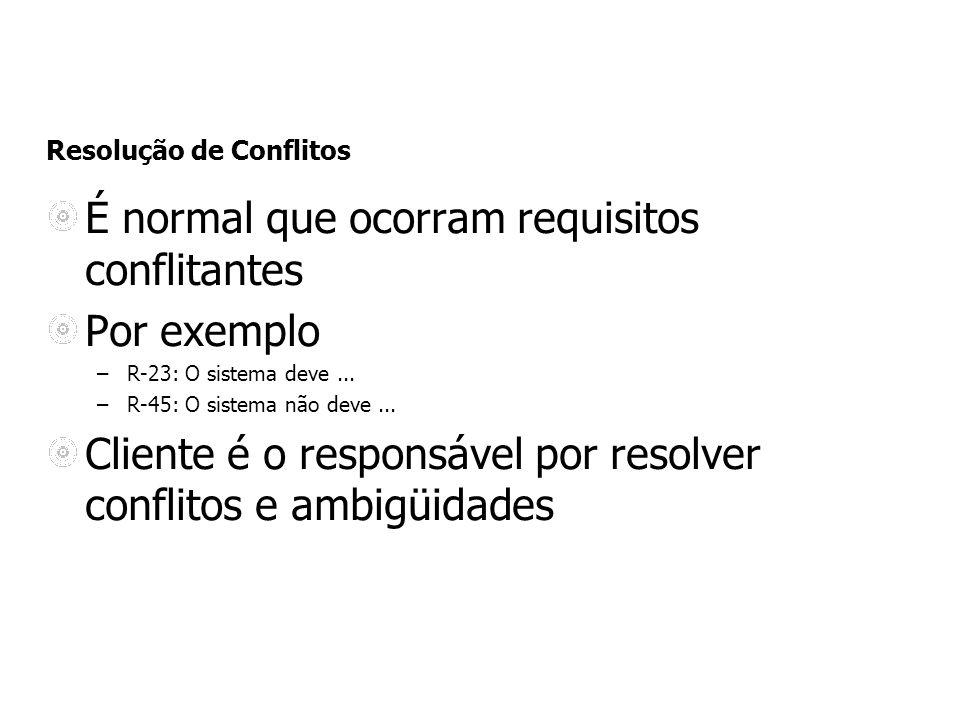 Resolução de Conflitos É normal que ocorram requisitos conflitantes Por exemplo –R-23: O sistema deve... –R-45: O sistema não deve... Cliente é o resp
