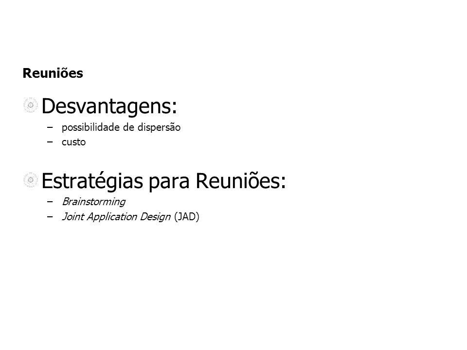 Reuniões Desvantagens: –possibilidade de dispersão –custo Estratégias para Reuniões: –Brainstorming –Joint Application Design (JAD)