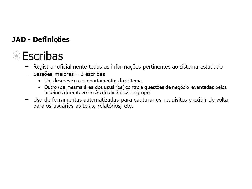 JAD - Definições Escribas –Registrar oficialmente todas as informações pertinentes ao sistema estudado –Sessões maiores – 2 escribas Um descreve os co