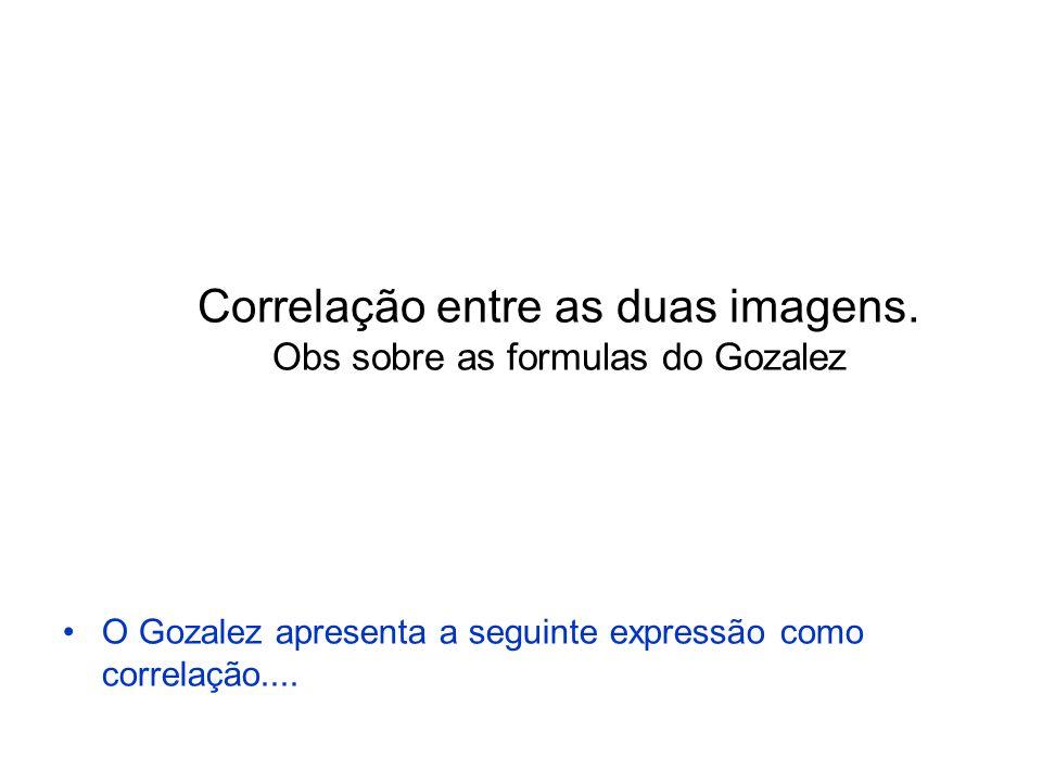 Correlação entre as duas imagens. Obs sobre as formulas do Gozalez O Gozalez apresenta a seguinte expressão como correlação....
