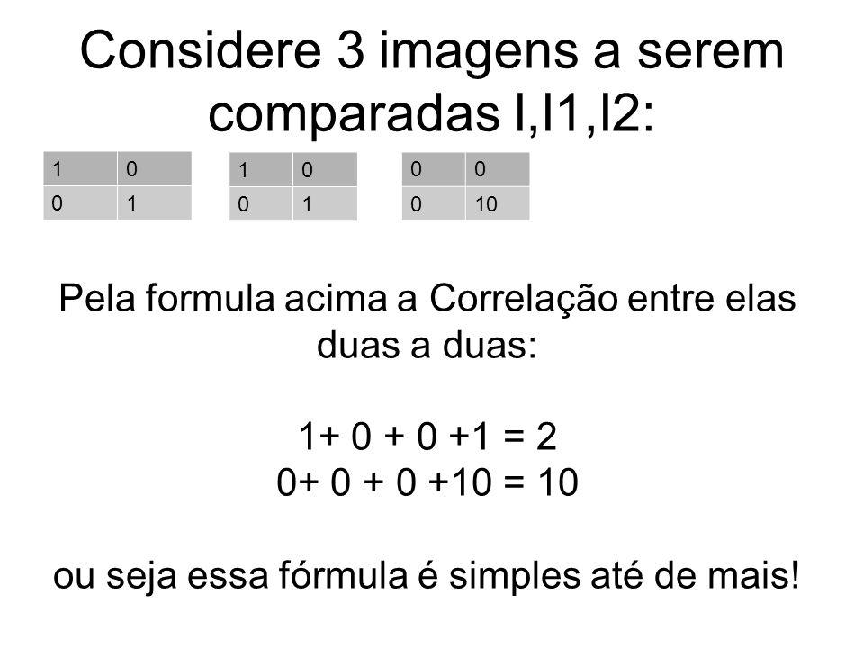 Considere 3 imagens a serem comparadas I,I1,I2: 10 01 10 01 00 010 Pela formula acima a Correlação entre elas duas a duas: 1+ 0 + 0 +1 = 2 0+ 0 + 0 +1
