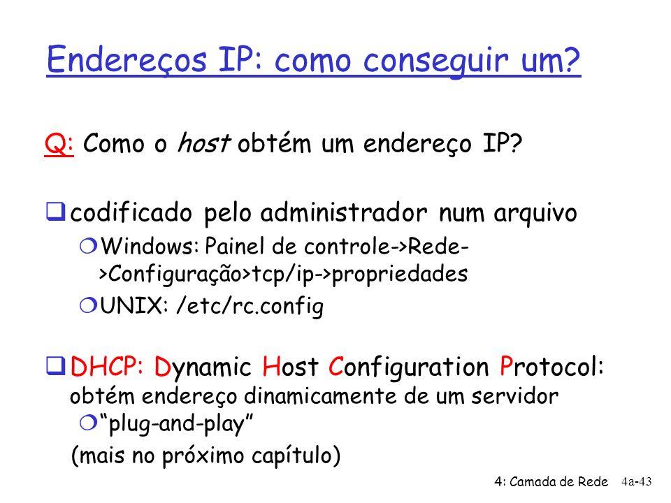 4: Camada de Rede 4a-43 Endereços IP: como conseguir um? Q: Como o host obtém um endereço IP? codificado pelo administrador num arquivo Windows: Paine