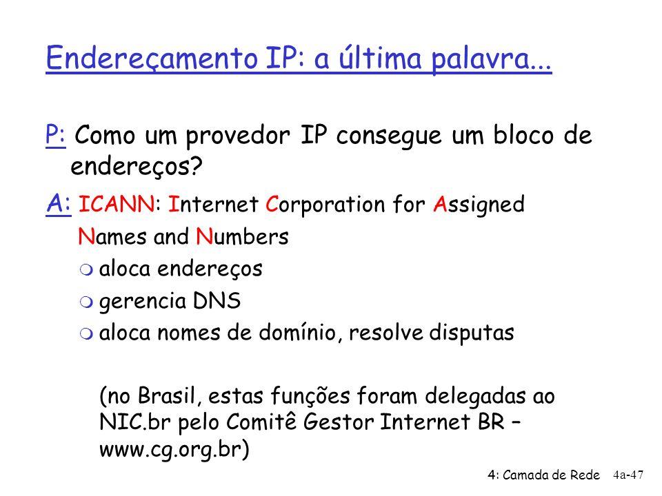 4: Camada de Rede 4a-47 Endereçamento IP: a última palavra... P: Como um provedor IP consegue um bloco de endereços? A: ICANN: Internet Corporation fo