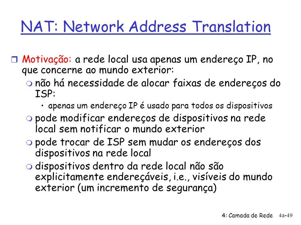 4: Camada de Rede 4a-49 NAT: Network Address Translation r Motivação: a rede local usa apenas um endereço IP, no que concerne ao mundo exterior: m não