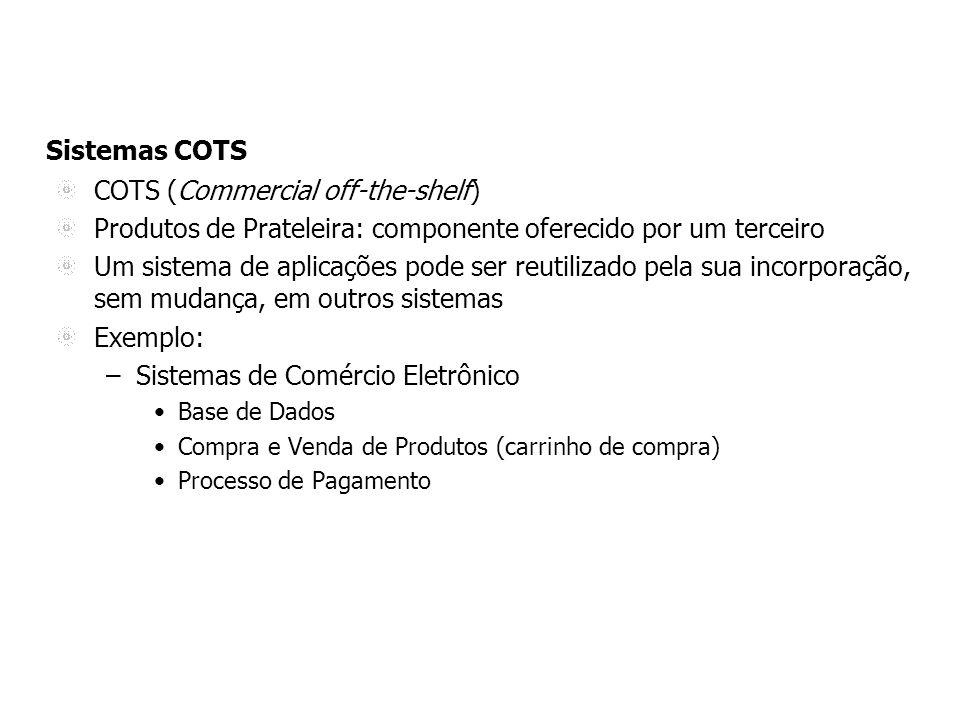 Sistemas COTS COTS (Commercial off-the-shelf) Produtos de Prateleira: componente oferecido por um terceiro Um sistema de aplicações pode ser reutilizado pela sua incorporação, sem mudança, em outros sistemas Exemplo: –Sistemas de Comércio Eletrônico Base de Dados Compra e Venda de Produtos (carrinho de compra) Processo de Pagamento