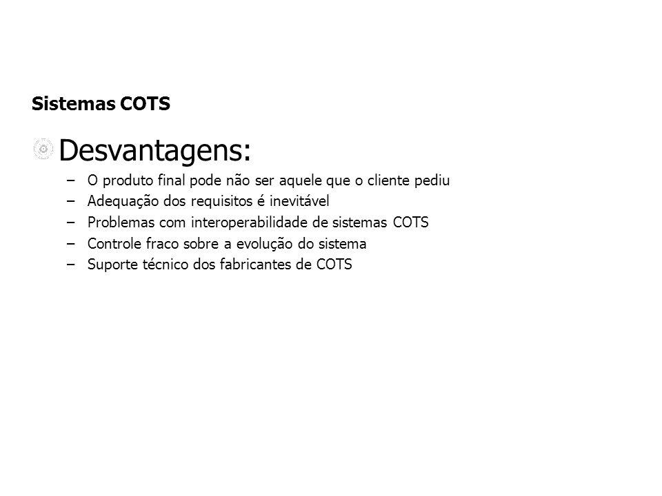 Sistemas COTS Desvantagens: –O produto final pode não ser aquele que o cliente pediu –Adequação dos requisitos é inevitável –Problemas com interoperabilidade de sistemas COTS –Controle fraco sobre a evolução do sistema –Suporte técnico dos fabricantes de COTS