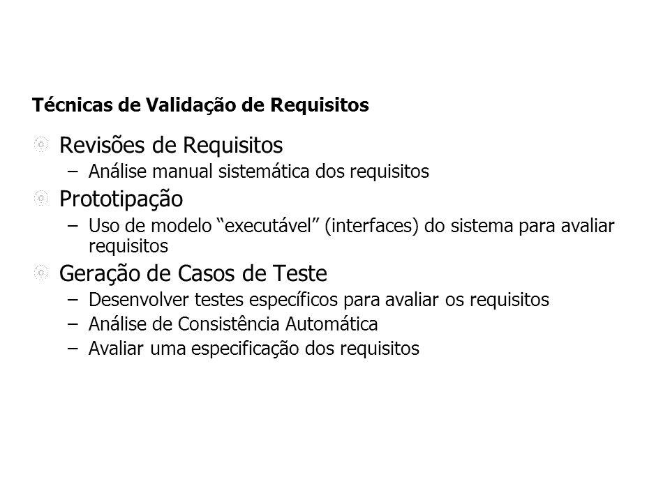 Técnicas de Validação de Requisitos Revisões de Requisitos –Análise manual sistemática dos requisitos Prototipação –Uso de modelo executável (interfaces) do sistema para avaliar requisitos Geração de Casos de Teste –Desenvolver testes específicos para avaliar os requisitos –Análise de Consistência Automática –Avaliar uma especificação dos requisitos