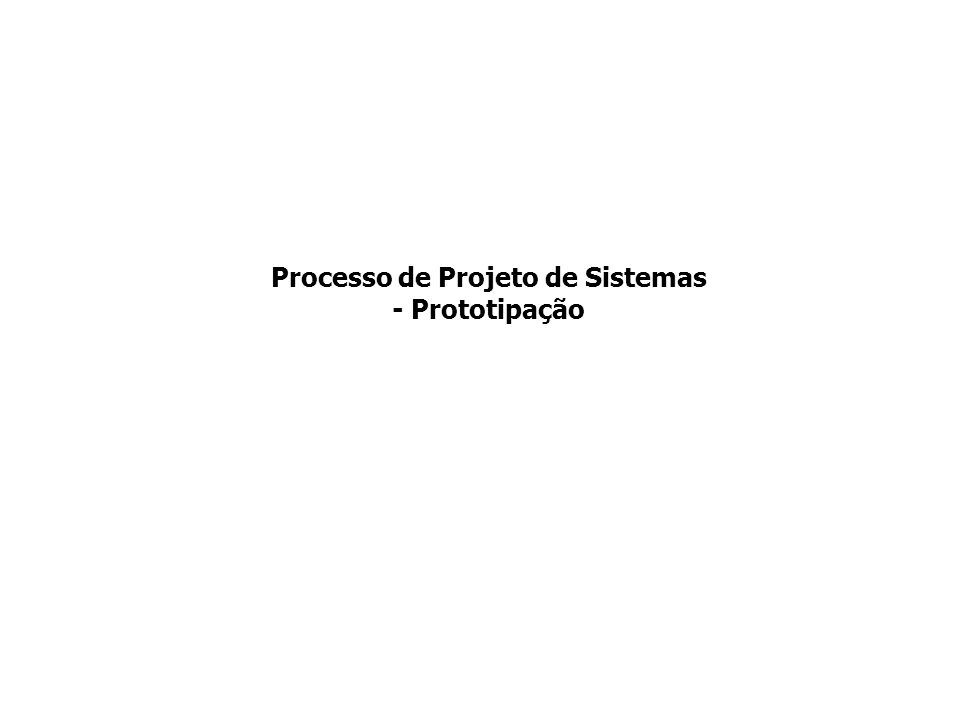 Processo de Projeto de Sistemas - Prototipação