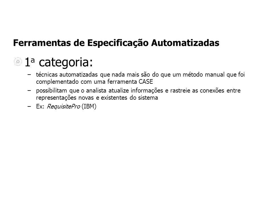 Ferramentas de Especificação Automatizadas 1 a categoria: –técnicas automatizadas que nada mais são do que um método manual que foi complementado com uma ferramenta CASE –possibilitam que o analista atualize informações e rastreie as conexões entre representações novas e existentes do sistema –Ex: RequisitePro (IBM)