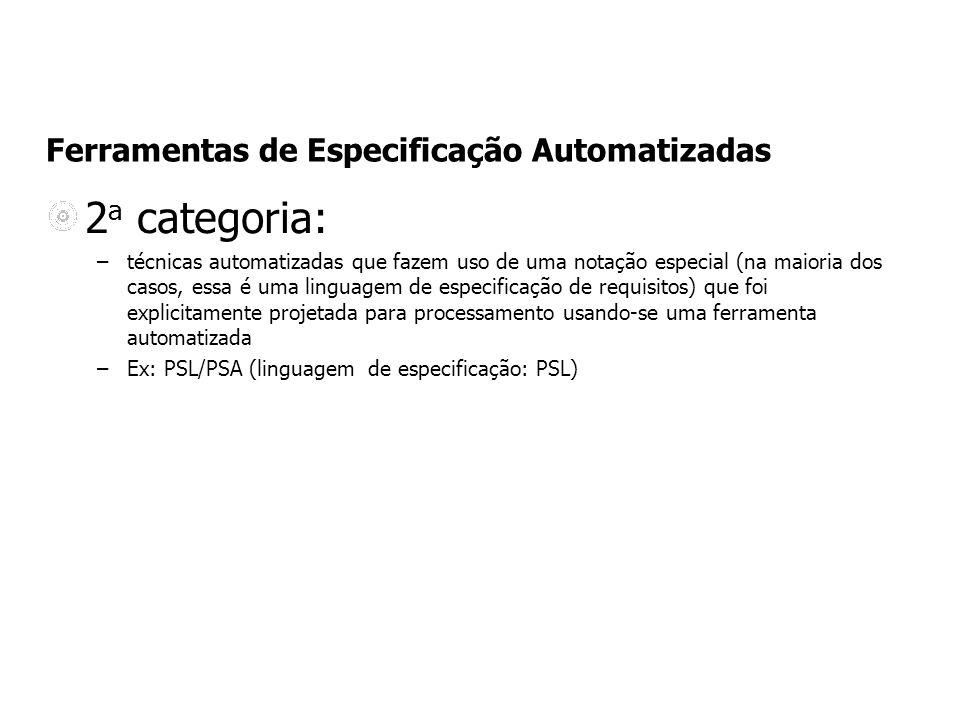 Ferramentas de Especificação Automatizadas 2 a categoria: –técnicas automatizadas que fazem uso de uma notação especial (na maioria dos casos, essa é uma linguagem de especificação de requisitos) que foi explicitamente projetada para processamento usando-se uma ferramenta automatizada –Ex: PSL/PSA (linguagem de especificação: PSL)