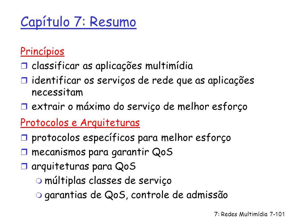 7: Redes Multimídia7-101 Capítulo 7: Resumo Princípios r classificar as aplicações multimídia r identificar os serviços de rede que as aplicações nece