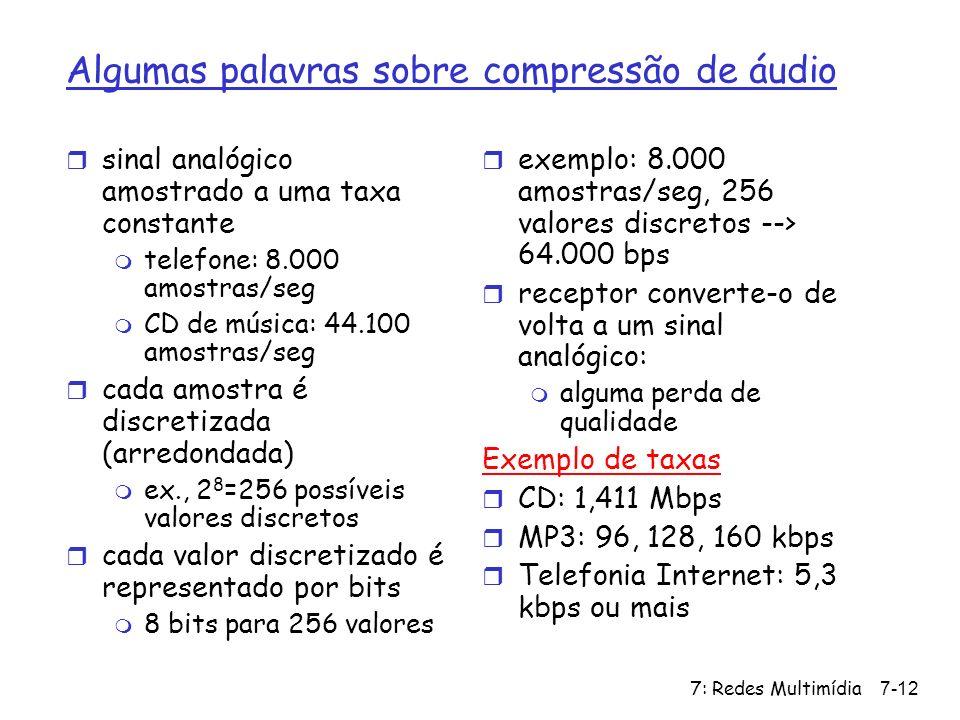 7: Redes Multimídia7-12 Algumas palavras sobre compressão de áudio r sinal analógico amostrado a uma taxa constante m telefone: 8.000 amostras/seg m C