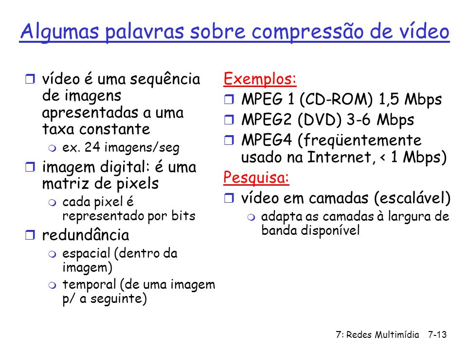 7: Redes Multimídia7-13 Algumas palavras sobre compressão de vídeo r vídeo é uma sequência de imagens apresentadas a uma taxa constante m ex. 24 image
