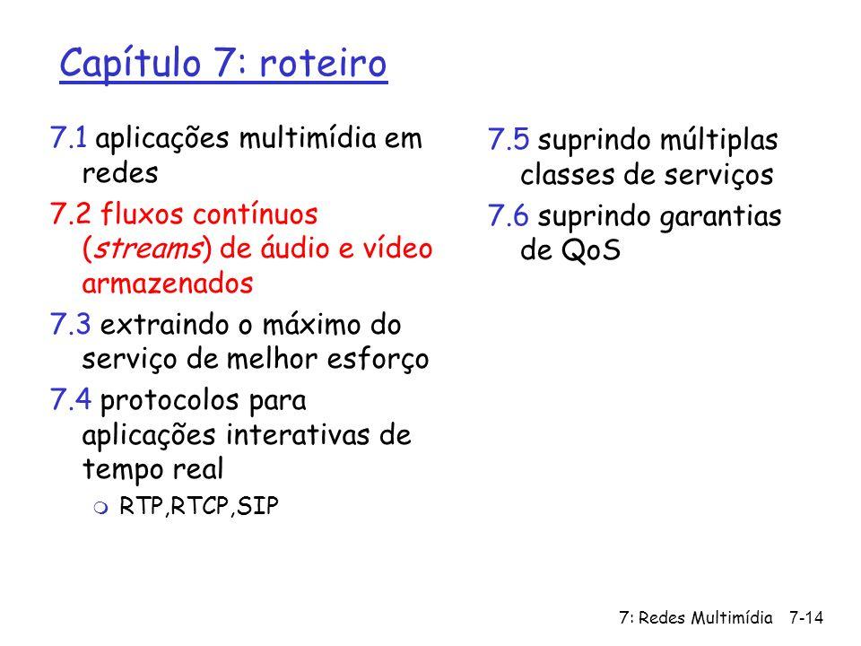 7: Redes Multimídia7-14 Capítulo 7: roteiro 7.1 aplicações multimídia em redes 7.2 fluxos contínuos (streams) de áudio e vídeo armazenados 7.3 extrain