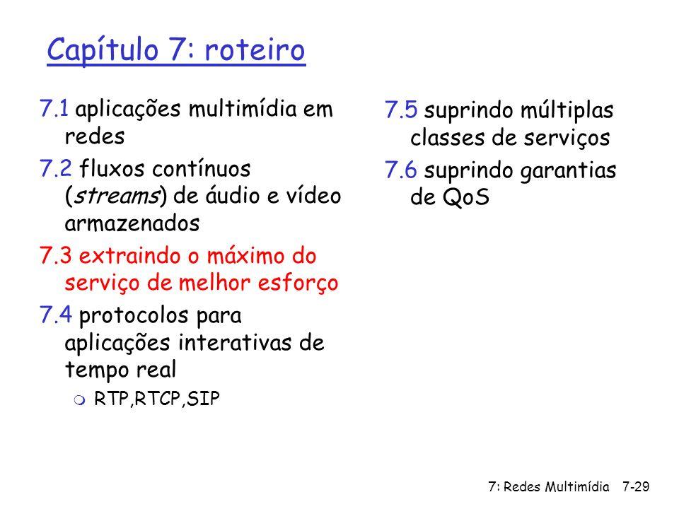 7: Redes Multimídia7-29 Capítulo 7: roteiro 7.1 aplicações multimídia em redes 7.2 fluxos contínuos (streams) de áudio e vídeo armazenados 7.3 extrain