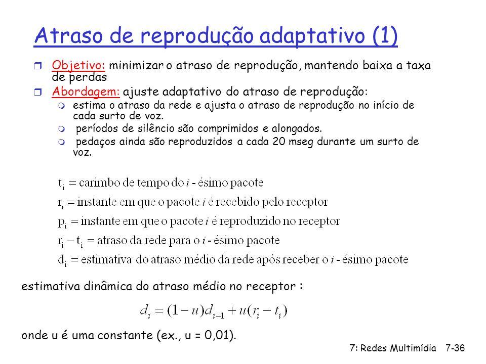7: Redes Multimídia7-36 Atraso de reprodução adaptativo (1) estimativa dinâmica do atraso médio no receptor : onde u é uma constante (ex., u = 0,01).