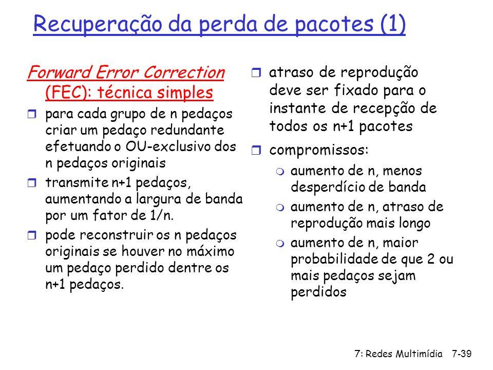 7: Redes Multimídia7-39 Recuperação da perda de pacotes (1) Forward Error Correction (FEC): técnica simples r para cada grupo de n pedaços criar um pe