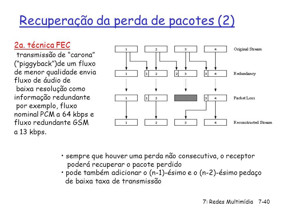 7: Redes Multimídia7-40 Recuperação da perda de pacotes (2) 2a. técnica FEC transmissão de carona (piggyback)de um fluxo de menor qualidade envia flux
