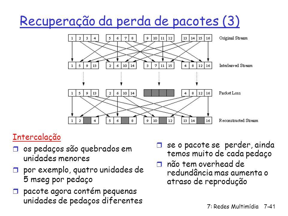 7: Redes Multimídia7-41 Recuperação da perda de pacotes (3) Intercalação r os pedaços são quebrados em unidades menores r por exemplo, quatro unidades