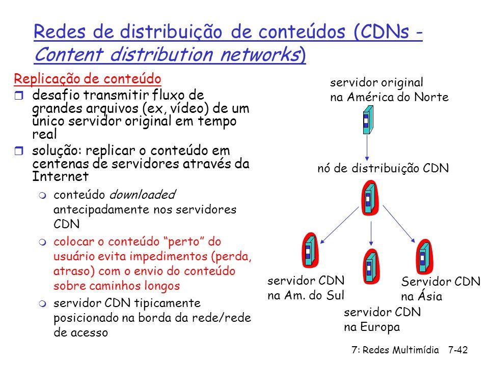 7: Redes Multimídia7-42 Redes de distribuição de conteúdos (CDNs - Content distribution networks) Replicação de conteúdo r desafio transmitir fluxo de