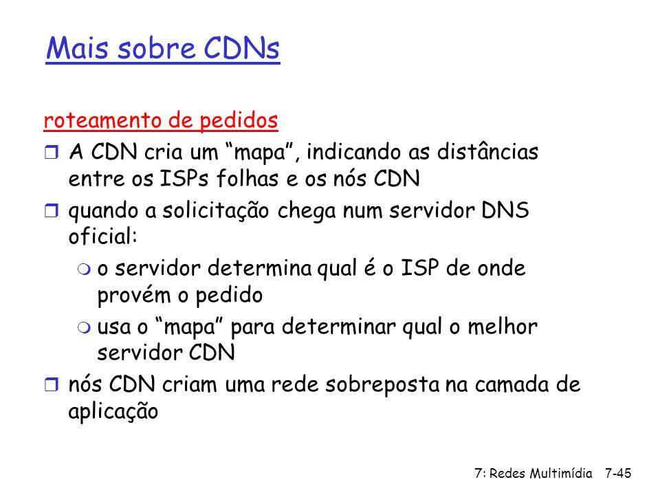 7: Redes Multimídia7-45 Mais sobre CDNs roteamento de pedidos r A CDN cria um mapa, indicando as distâncias entre os ISPs folhas e os nós CDN r quando