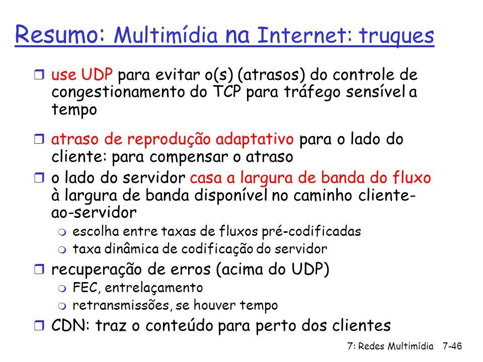 7: Redes Multimídia7-46 Resumo: Multimídia na Internet: truques r use UDP para evitar o(s) (atrasos) do controle de congestionamento do TCP para tráfe
