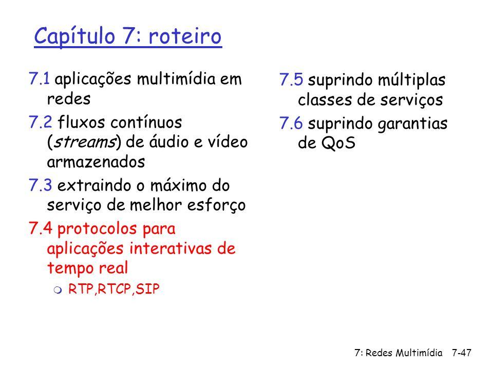 7: Redes Multimídia7-47 Capítulo 7: roteiro 7.1 aplicações multimídia em redes 7.2 fluxos contínuos (streams) de áudio e vídeo armazenados 7.3 extrain